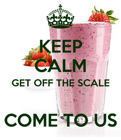 Poster: KEEP CALM GET OFF THE SCALE  COME TO US