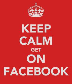 Poster: KEEP CALM GET ON FACEBOOK