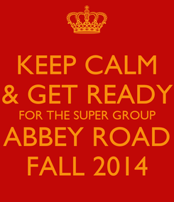 Poster: KEEP CALM & GET READY FOR THE SUPER GROUP ABBEY ROAD FALL 2014