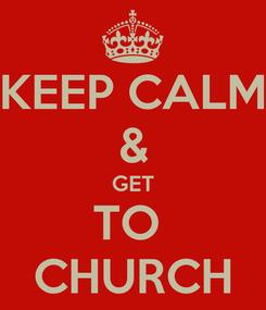 Poster: KEEP CALM & GET TO  CHURCH