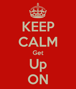 Poster: KEEP CALM Get Up ON