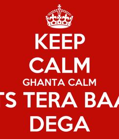 Poster: KEEP CALM GHANTA CALM UTS TERA BAAP DEGA