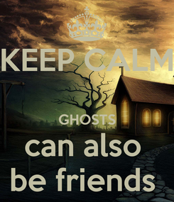 Poster: KEEP CALM  GHOSTS can also  be friends