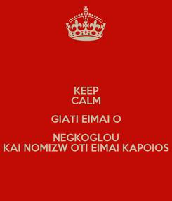 Poster: KEEP CALM GIATI EIMAI O NEGKOGLOU KAI NOMIZW OTI EIMAI KAPOIOS