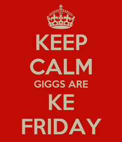 Poster: KEEP CALM GIGGS ARE KE FRIDAY