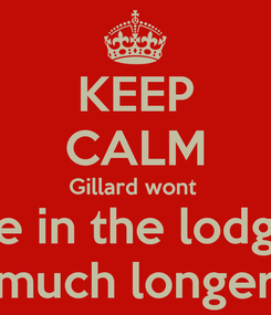 Poster: KEEP CALM Gillard wont  be in the lodge much longer