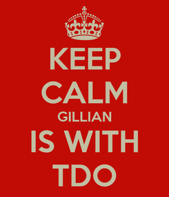 Poster: KEEP CALM GILLIAN IS WITH TDO