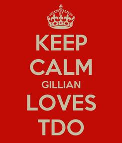 Poster: KEEP CALM GILLIAN LOVES TDO