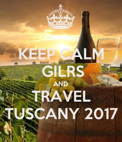 Poster: KEEP CALM  GILRS AND TRAVEL TUSCANY 2017