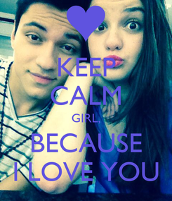 Poster: KEEP CALM GIRL, BECAUSE I LOVE YOU