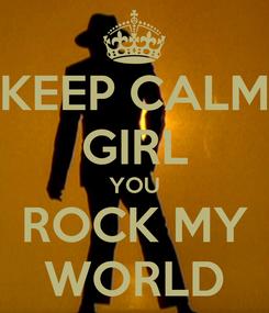 Poster: KEEP CALM GIRL YOU ROCK MY WORLD