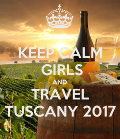 Poster: KEEP CALM  GIRLS AND TRAVEL TUSCANY 2017