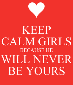 Poster: KEEP CALM GIRLS BECAUSE HE WILL NEVER BE YOURS