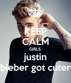 Poster: KEEP CALM GIRLS  justin bieber got cuter