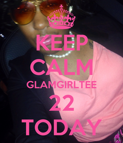 Poster: KEEP CALM GLAMGIRLTEE 22 TODAY