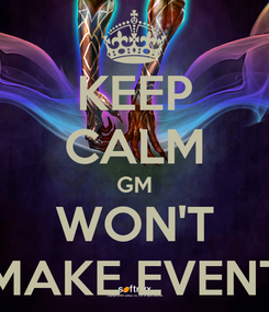 Poster: KEEP CALM GM WON'T MAKE EVENT