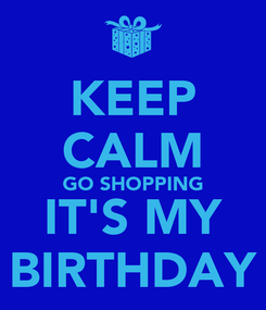 Poster: KEEP CALM GO SHOPPING IT'S MY BIRTHDAY