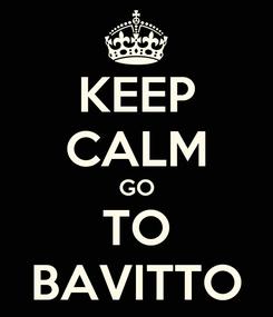 Poster: KEEP CALM GO TO BAVITTO