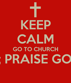 Poster: KEEP CALM GO TO CHURCH &; PRAISE GOD