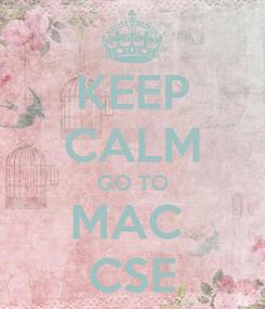 Poster: KEEP CALM GO TO MAC  CSE