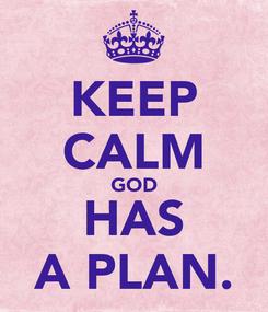 Poster: KEEP CALM GOD HAS A PLAN.