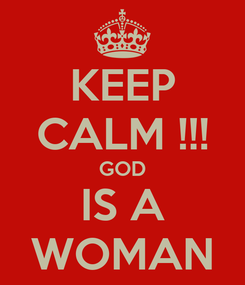 Poster: KEEP CALM !!! GOD IS A WOMAN