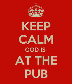 Poster: KEEP CALM GOD IS  AT THE PUB