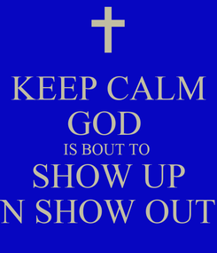 Poster: KEEP CALM GOD  IS BOUT TO  SHOW UP N SHOW OUT