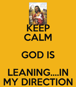 Poster: KEEP CALM GOD IS LEANING....IN MY DIRECTION