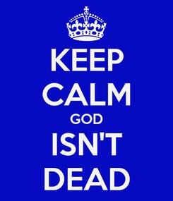 Poster: KEEP CALM GOD ISN'T DEAD