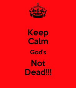 Poster: Keep Calm God's Not Dead!!!