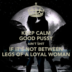 Poster: KEEP CALM GOOD PUSSY AIN'T SHIT IF IT'S NOT BETWEEN LEGS OF A LOYAL WOMAN