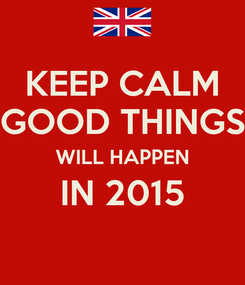 Poster: KEEP CALM GOOD THINGS WILL HAPPEN IN 2015