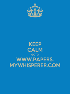 Poster: KEEP CALM GOTO WWW.PAPERS. MYWHISPERER.COM