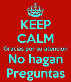 Poster: KEEP CALM Gracias por su atencion No hagan Preguntas