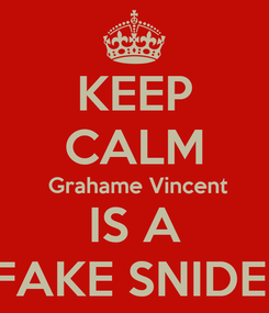 Poster: KEEP CALM  Grahame Vincent IS A FAKE SNIDE