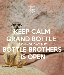 Poster: KEEP CALM GRAND BOTTLE  IS ON HOLIDAY BUT BOTTLE BROTHERS  IS OPEN