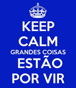 Poster: KEEP CALM GRANDES COISAS  ESTÃO POR VIR
