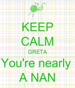 Poster: KEEP CALM GRETA You're nearly  A NAN
