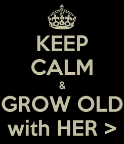 Poster: KEEP CALM & GROW OLD with HER >