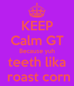 Poster: KEEP Calm GT Because yuh teeth lika  roast corn