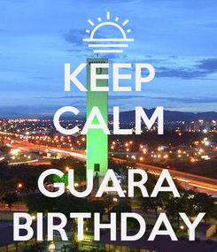 Poster: KEEP CALM  GUARA BIRTHDAY