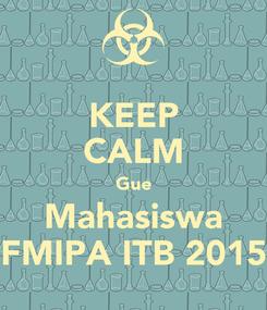 Poster: KEEP CALM Gue Mahasiswa FMIPA ITB 2015