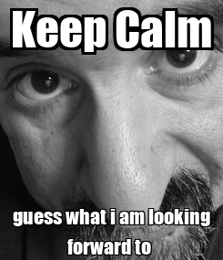 Poster: Keep Calm guess what i am looking forward to