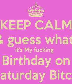 Poster: KEEP CALM & guess what  it's My fucking    Birthday on  Saturday Bitch
