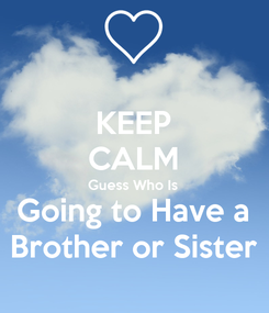 Poster: KEEP CALM Guess Who Is  Going to Have a Brother or Sister