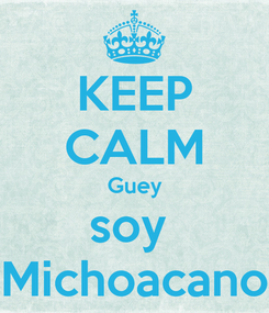 Poster: KEEP CALM Guey soy  Michoacano
