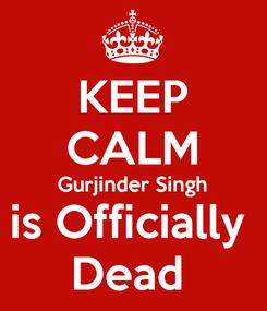 Poster: KEEP CALM Gurjinder Singh is Officially  Dead