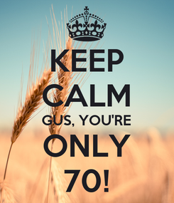 Poster: KEEP CALM GUS, YOU'RE ONLY 70!