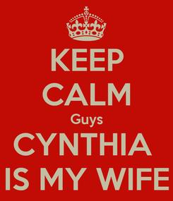Poster: KEEP CALM Guys CYNTHIA  IS MY WIFE